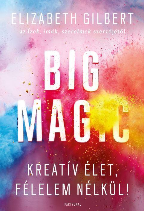 Elizabeth Gilbert - Big Magic - Kreatív élet, félelem nélkül!