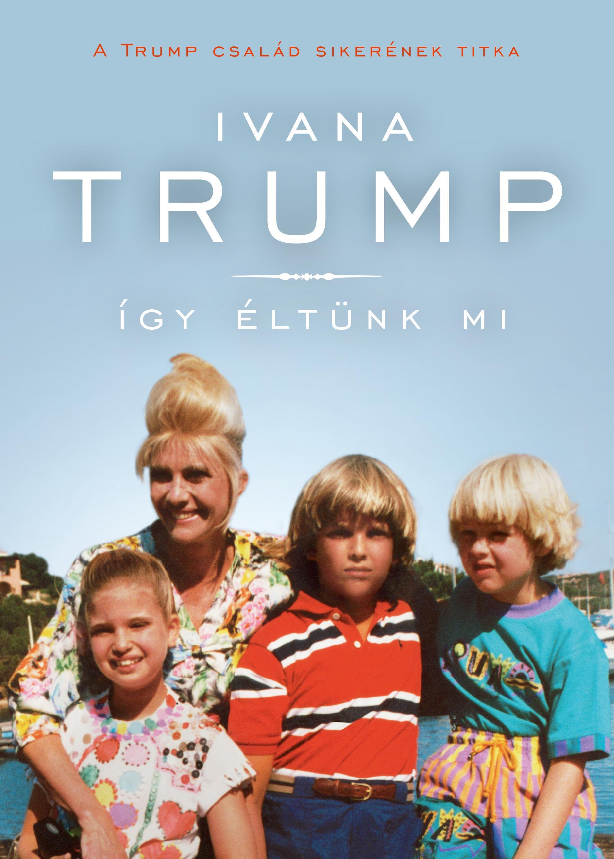 Ivana Trump - Így éltünk mi - A Trump család sikerének titka