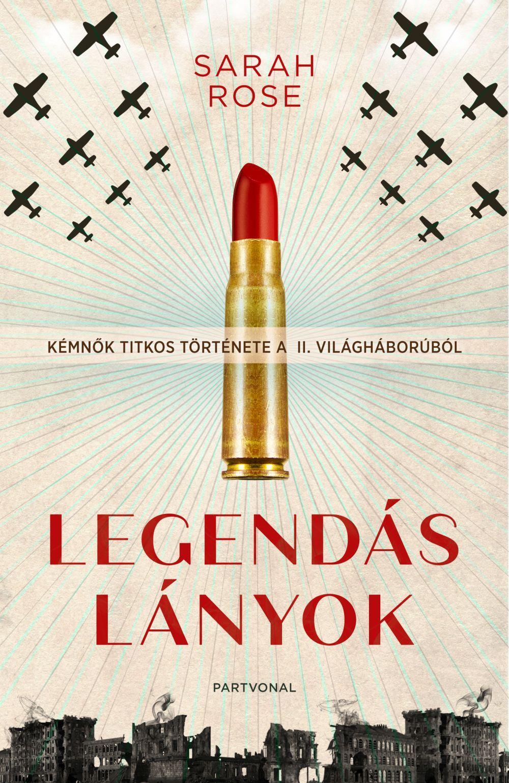 Sarah Rose - Legendás lányok - Kémnők titkos története a II. világháborúból