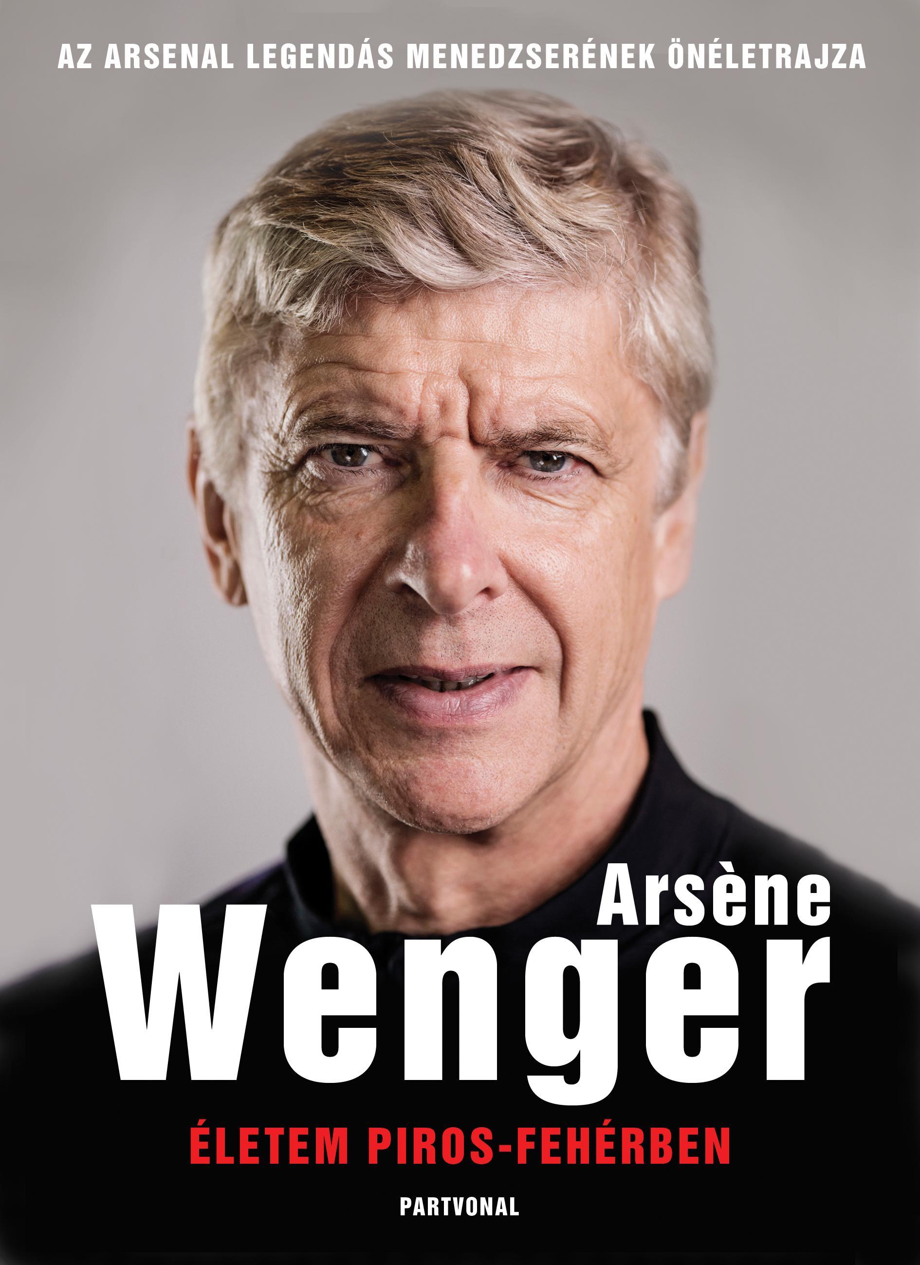 Arsene Wenger - Életem piros-fehérben - Az Arsenal legendás menedzserének életrajza